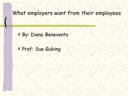 What employers want from their employees By: Diana Benevento Prof: Sue Gubing.