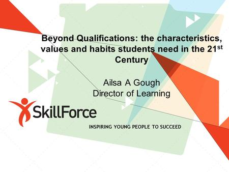 Beyond Qualifications: the characteristics, values and habits students need in the 21 st Century Ailsa A Gough Director of Learning INSPIRING YOUNG PEOPLE.