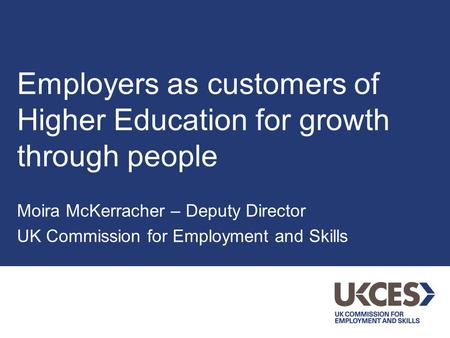 Employers as customers of Higher Education for growth through people Moira McKerracher – Deputy Director UK Commission for Employment and Skills.