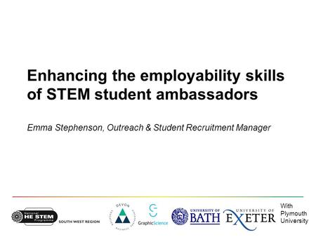 With Plymouth University Enhancing the employability skills of STEM student ambassadors Emma Stephenson, Outreach & Student Recruitment Manager.