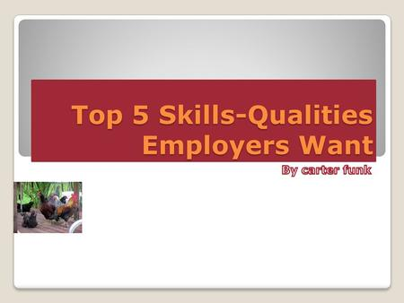 Top 5 Skills-Qualities Employers Want. 1. Communication Skills Able to aviate for them self.. Detailed right information... Able to make presentations...