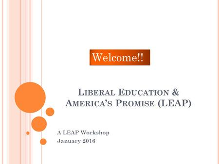 L IBERAL E DUCATION & A MERICA ' S P ROMISE (LEAP) A LEAP Workshop January 2016 Welcome!!