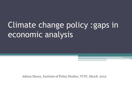 Climate change policy :gaps in economic analysis Adrian Macey, Institute of Policy Studies, VUW, March 2012.