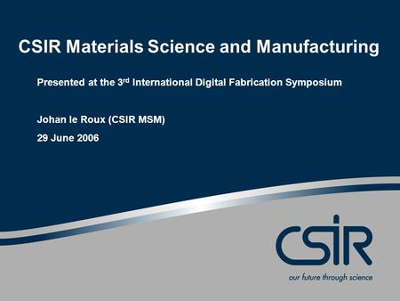 CSIR Materials Science and Manufacturing Presented at the 3 rd International Digital Fabrication Symposium Johan le Roux (CSIR MSM) 29 June 2006.