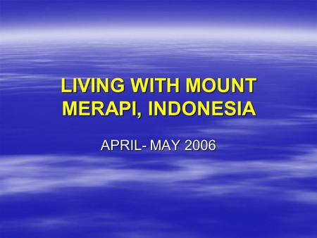 LIVING WITH MOUNT MERAPI, INDONESIA APRIL- MAY 2006.