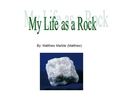 By: Matthew Marble (Matthew). Hi, I'm Matthew Marble. I'm a metamorphic rock. People call me Marble for short. Believe it or not, I wasn't always marble.