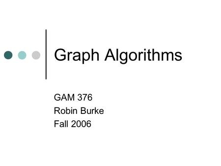 Graph Algorithms GAM 376 Robin Burke Fall 2006. Outline Graphs Theory Data structures Graph search Algorithms DFS BFS Project #1 Soccer Break Lab.