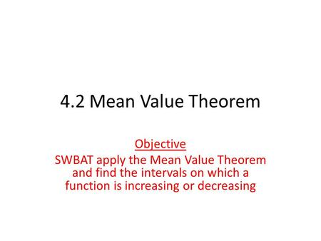 4.2 Mean Value Theorem Objective SWBAT apply the Mean Value Theorem and find the intervals on which a function is increasing or decreasing.