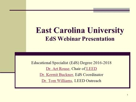 East Carolina University EdS Webinar Presentation Educational Specialist (EdS) Degree 2016-2018 Dr. Art RouseDr. Art Rouse, Chair of LEED LEED Dr. Kermit.