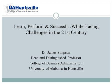 Learn, Perform & Succeed…While Facing Challenges in the 21st Century Dr. James Simpson Dean and Distinguished Professor College of Business Administration.