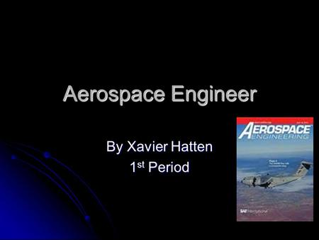 Aerospace Engineer By Xavier Hatten 1 st Period. Education A bachelor's degree in engineering is required for almost all entry-level aerospace engineering.