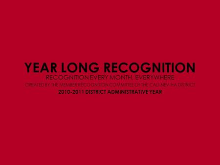 YEAR LONG RECOGNITION RECOGNITION EVERY MONTH, EVERYWHERE 2010-2011 DISTRICT ADMINISTRATIVE YEAR CREATED BY THE MEMBER RECOGNITION COMMITTEE OF THE CALI-NEV-HA.
