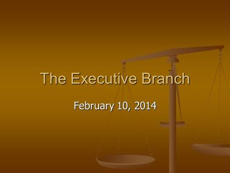 The Executive Branch February 10, 2014. The Executive Branch The Executive: The Executive: The largest branch The largest branch Responsible for the day-to-day.
