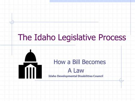 The Idaho Legislative Process How a Bill Becomes A Law Idaho Developmental Disabilities Council.