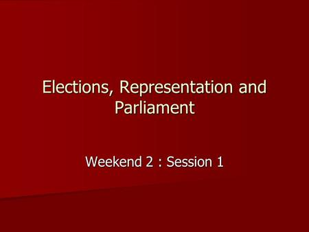 Elections, Representation and Parliament Weekend 2 : Session 1.