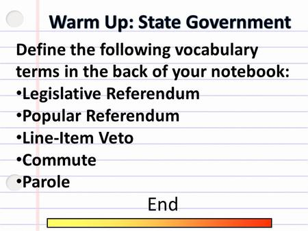 Define the following vocabulary terms in the back of your notebook: Legislative Referendum Popular Referendum Line-Item Veto Commute Parole End.