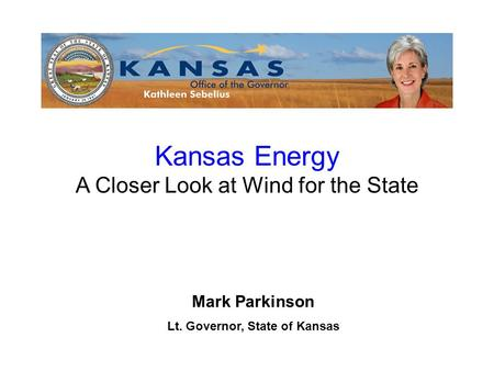 Mark Parkinson Lt. Governor, State of Kansas Kansas Energy A Closer Look at Wind for the State.