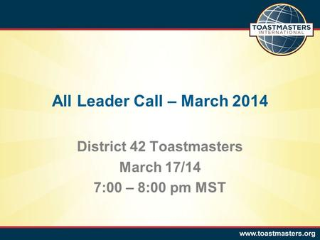 All Leader Call – March 2014 District 42 Toastmasters March 17/14 7:00 – 8:00 pm MST.