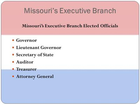 Missouri's Executive Branch Missouri's Executive Branch Elected Officials Governor Lieutenant Governor Secretary of State Auditor Treasurer Attorney General.