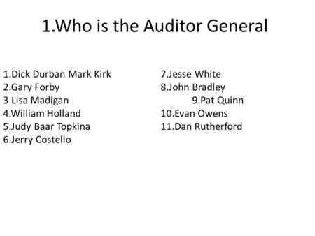 1.Who is the Auditor General 1.Dick Durban Mark Kirk7.Jesse White 2.Gary Forby8.John Bradley 3.Lisa Madigan9.Pat Quinn 4.William Holland10.Evan Owens 5.Judy.