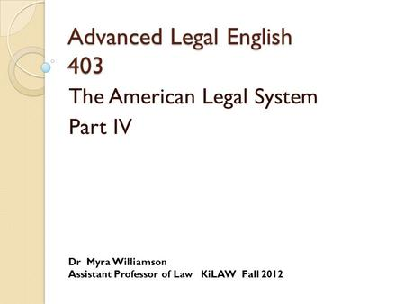 Advanced Legal English 403 The American Legal System Part IV Dr Myra Williamson Assistant Professor of Law KiLAW Fall 2012.