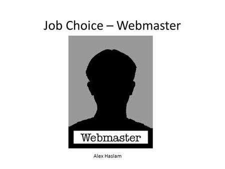 Job Choice – Webmaster Alex Haslam. Skills I need Webmasters need a large variety of skills in order to show that they're above the rest and become employed: