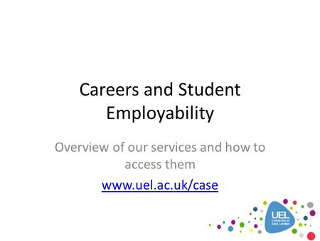 Careers and Student Employability Overview of our services and how to access them www.uel.ac.uk/case.