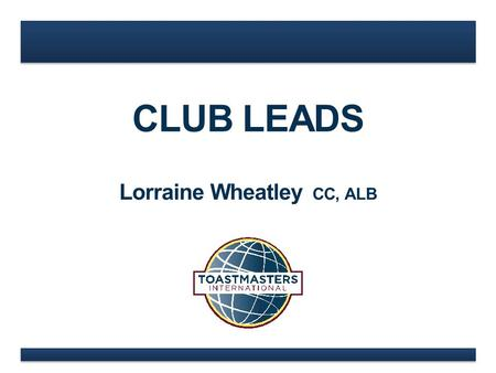 CLUB LEADS Lorraine Wheatley CC, ALB. www.toastmasters.org 3 Lieutenant Governor of Marketing & District Governor NEW CLUB LEAD.