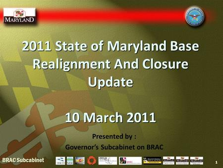 BRAC Subcabinet 2011 State of Maryland Base Realignment And Closure Update 10 March 2011 1 Presented by : Governor's Subcabinet on BRAC.