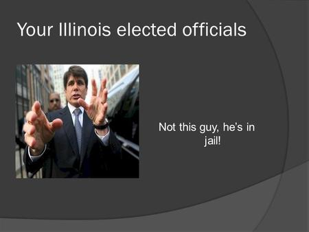 Your Illinois elected officials Not this guy, he's in jail!