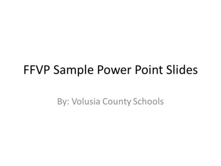 FFVP Sample Power Point Slides By: Volusia County Schools.