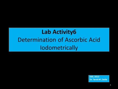 Lab Activity6 Determination of Ascorbic Acid Iodometrically IUG, 2012 Dr. Tarek M..Zaida IUG, 2012 Dr. Tarek M..Zaida 1.