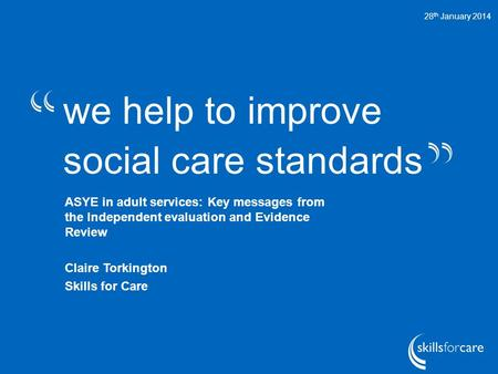 We help to improve social care standards 28 th January 2014 ASYE in adult services: Key messages from the Independent evaluation and Evidence Review Claire.