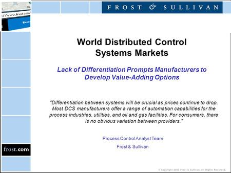 © Copyright 2002 Frost & Sullivan. All Rights Reserved. World Distributed Control Systems Markets Lack of Differentiation Prompts Manufacturers to Develop.