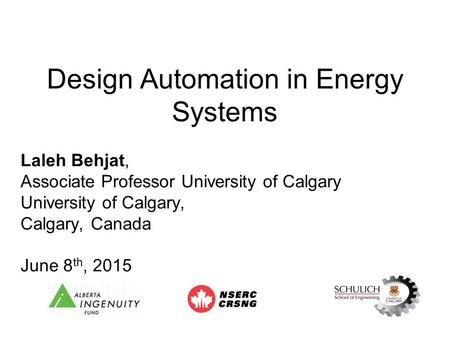 Design Automation in Energy Systems Laleh Behjat, Associate Professor University of Calgary University of Calgary, Calgary, Canada June 8 th, 2015.