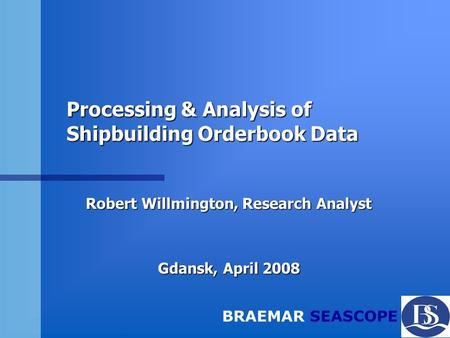 BRAEMAR SEASCOPE Processing & Analysis of Shipbuilding Orderbook Data Robert Willmington, Research Analyst Gdansk, April 2008.