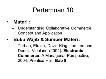 Pertemuan 10 Materi : –Understanding Collaborative Commerce Concept and Application Buku Wajib & Sumber Materi : –Turban, Efraim, David King, Jae Lee and.