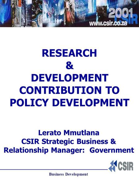 Business Development RESEARCH & DEVELOPMENT CONTRIBUTION TO POLICY DEVELOPMENT Lerato Mmutlana CSIR Strategic Business & Relationship Manager: Government.