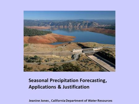 Seasonal Precipitation Forecasting, Applications & Justification Jeanine Jones, California Department of Water Resources.