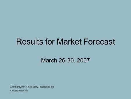Results for Market Forecast March 26-30, 2007 Copyright 2007, A New Story Foundation, Inc All rights reserved.