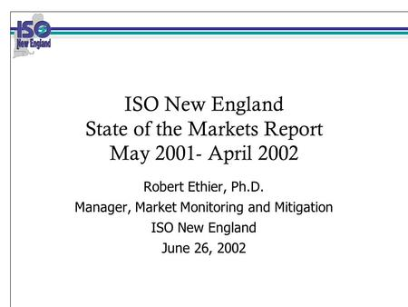 ISO New England State of the Markets Report May 2001- April 2002 Robert Ethier, Ph.D. Manager, Market Monitoring and Mitigation ISO New England June 26,