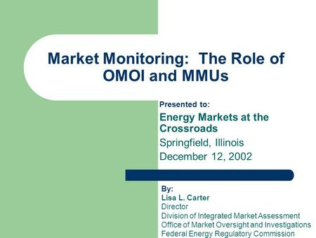 Market Monitoring: The Role of OMOI and MMUs Presented to: Energy Markets at the Crossroads Springfield, Illinois December 12, 2002 By: Lisa L. Carter.