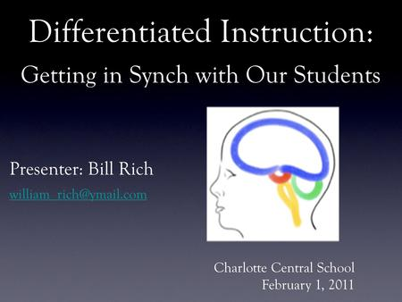 Differentiated Instruction: Getting in Synch with Our Students Presenter: Bill Rich Charlotte Central School February 1, 2011.