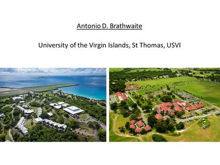 Antonio D. Brathwaite University of the Virgin Islands, St Thomas, USVI.