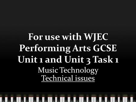 For use with WJEC Performing Arts GCSE Unit 1 and Unit 3 Task 1 Music Technology Technical issues.
