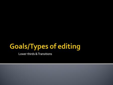Lower thirds & Transitions.  The Goals of Editing  There are many reasons to edit a video and your editing approach will depend on the desired outcome.