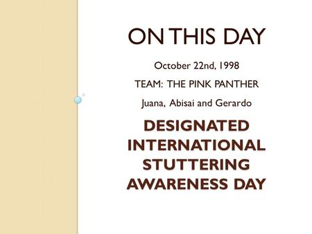 DESIGNATED INTERNATIONAL STUTTERING AWARENESS DAY ON THIS DAY October 22nd, 1998 TEAM: THE PINK PANTHER Juana, Abisai and Gerardo.