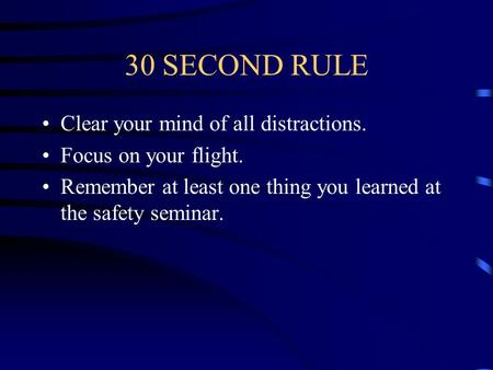 30 SECOND RULE Clear your mind of all distractions. Focus on your flight. Remember at least one thing you learned at the safety seminar.