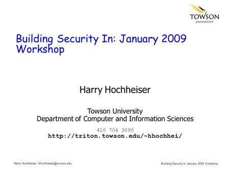 Building Security In January 2009 Workshop Harry Hochheiser, Building Security In: January 2009 Workshop Harry Hochheiser Towson.