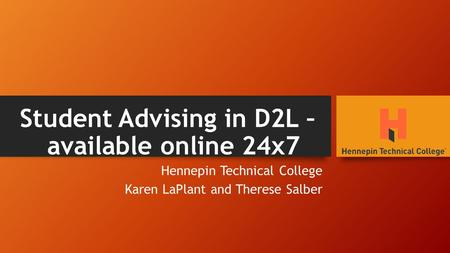 Student Advising in D2L – available online 24x7 Hennepin Technical College Karen LaPlant and Therese Salber.